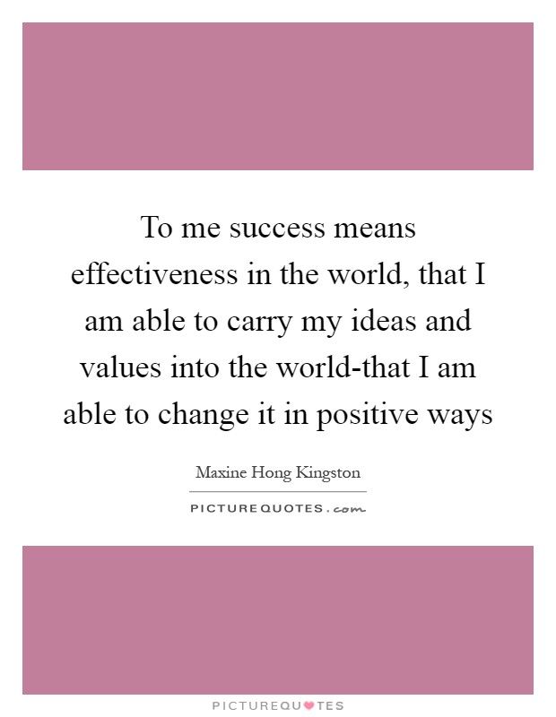 To me success means effectiveness in the world, that I am able to carry my ideas and values into the world-that I am able to change it in positive ways Picture Quote #1