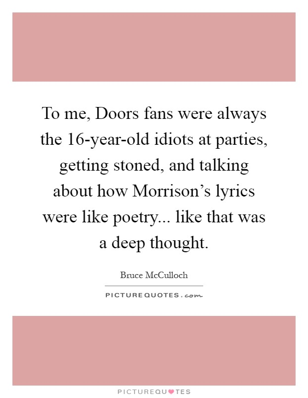 To me, Doors fans were always the 16-year-old idiots at parties, getting stoned, and talking about how Morrison's lyrics were like poetry... like that was a deep thought Picture Quote #1