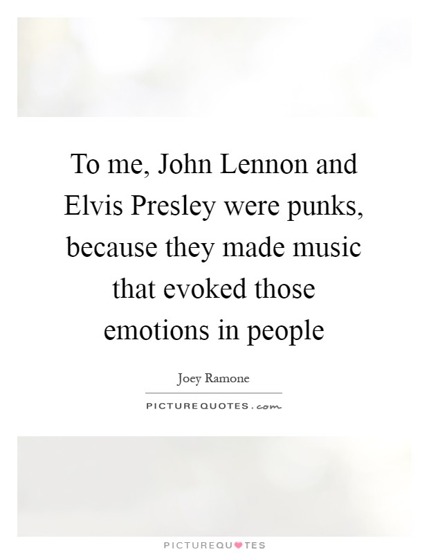 To me, John Lennon and Elvis Presley were punks, because they made music that evoked those emotions in people Picture Quote #1