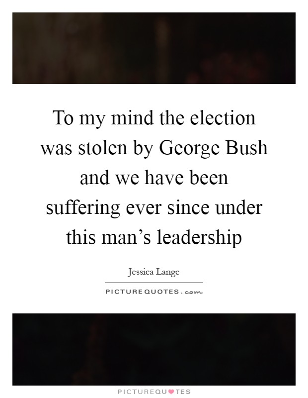 To my mind the election was stolen by George Bush and we have been suffering ever since under this man's leadership Picture Quote #1