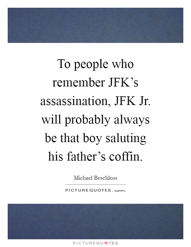 To people who remember JFK's assassination, JFK Jr. will probably always be that boy saluting his father's coffin Picture Quote #1