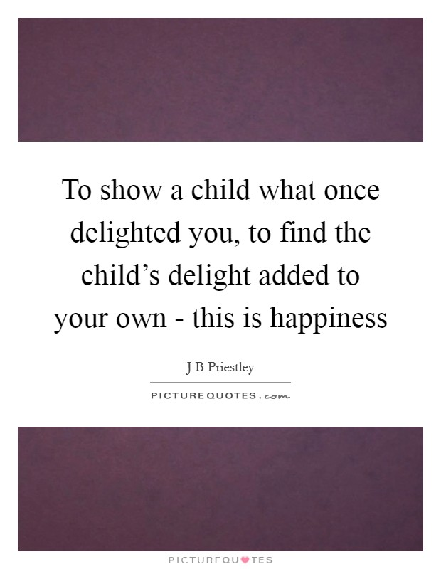 To show a child what once delighted you, to find the child's delight added to your own - this is happiness Picture Quote #1