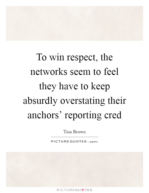 To win respect, the networks seem to feel they have to keep absurdly overstating their anchors' reporting cred Picture Quote #1