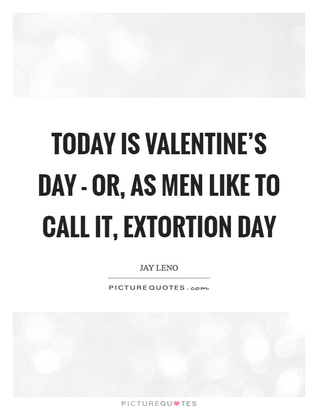 Today is Valentine's Day - or, as men like to call it, Extortion Day Picture Quote #1