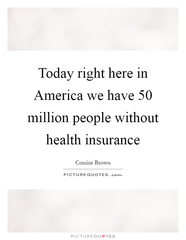 Today right here in America we have 50 million people without health insurance Picture Quote #1