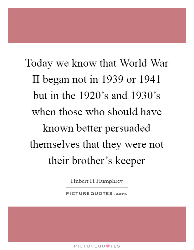 Today we know that World War II began not in 1939 or 1941 but in the 1920's and 1930's when those who should have known better persuaded themselves that they were not their brother's keeper Picture Quote #1
