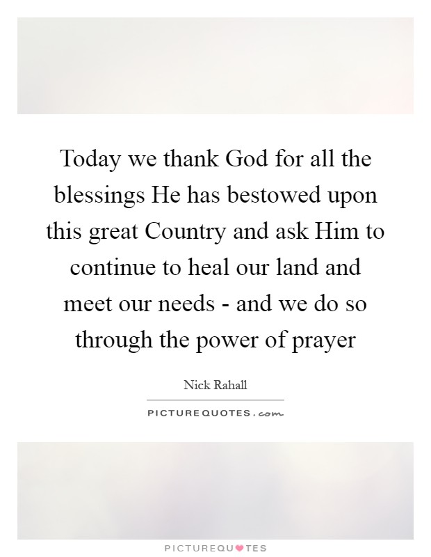 Today we thank God for all the blessings He has bestowed upon this great Country and ask Him to continue to heal our land and meet our needs - and we do so through the power of prayer Picture Quote #1
