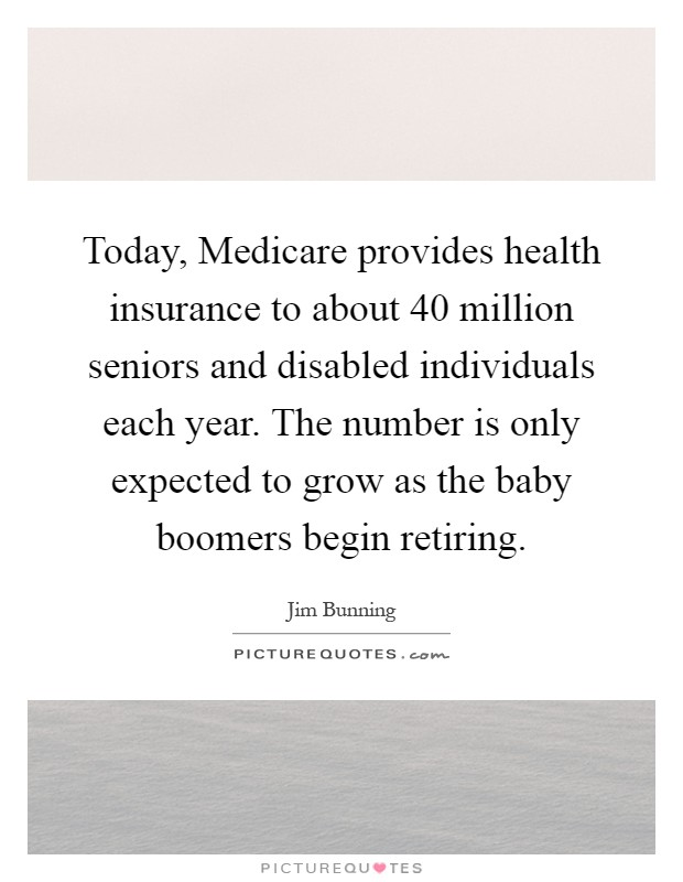 Today, Medicare provides health insurance to about 40 million seniors and disabled individuals each year. The number is only expected to grow as the baby boomers begin retiring Picture Quote #1