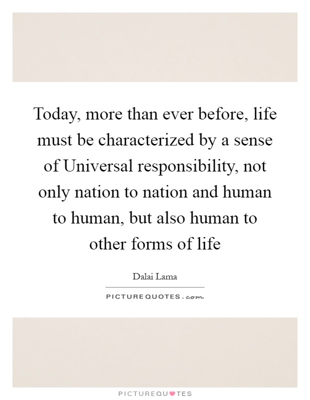 Today, more than ever before, life must be characterized by a sense of Universal responsibility, not only nation to nation and human to human, but also human to other forms of life Picture Quote #1