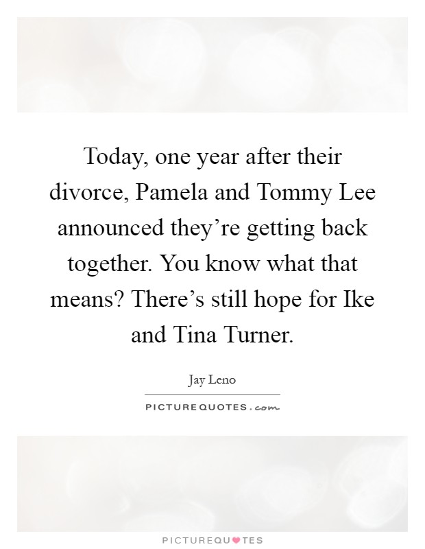 Today, one year after their divorce, Pamela and Tommy Lee announced they're getting back together. You know what that means? There's still hope for Ike and Tina Turner Picture Quote #1