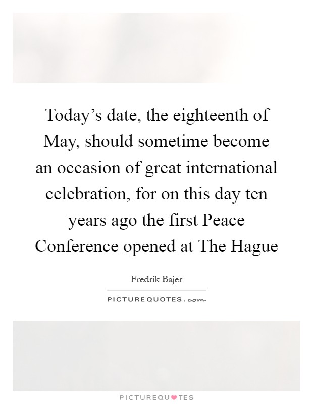 Today's date, the eighteenth of May, should sometime become an occasion of great international celebration, for on this day ten years ago the first Peace Conference opened at The Hague Picture Quote #1