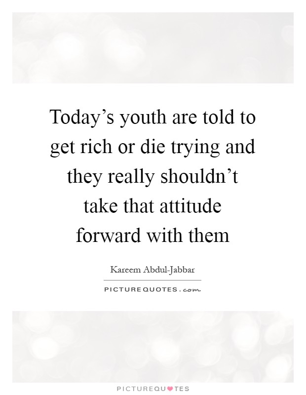 Today's youth are told to get rich or die trying and they really shouldn't take that attitude forward with them Picture Quote #1