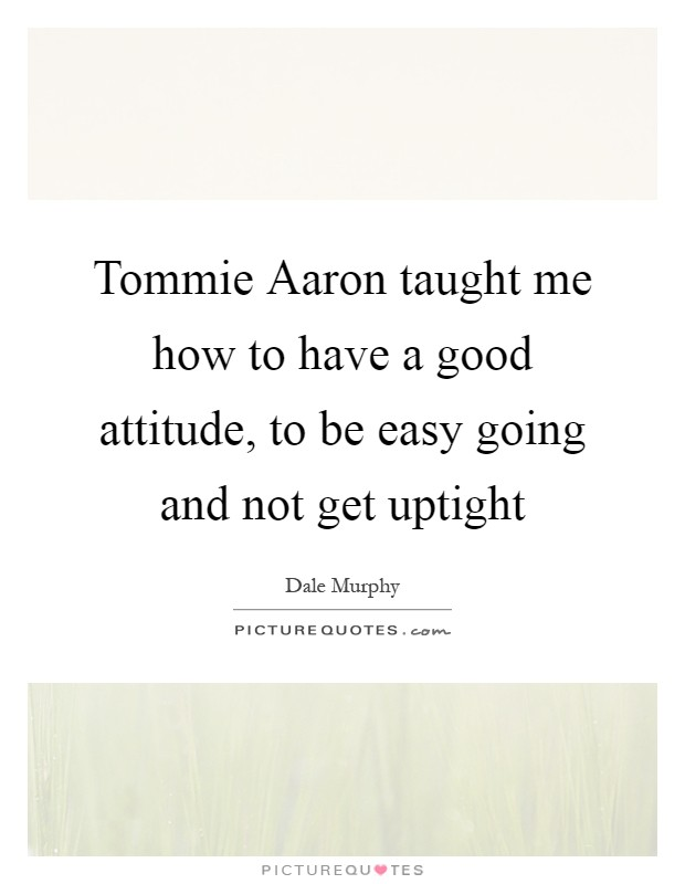 Tommie Aaron taught me how to have a good attitude, to be easy going and not get uptight Picture Quote #1