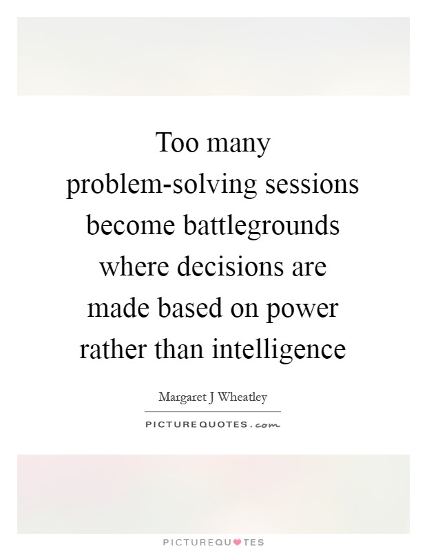 Too many problem-solving sessions become battlegrounds where decisions are made based on power rather than intelligence Picture Quote #1