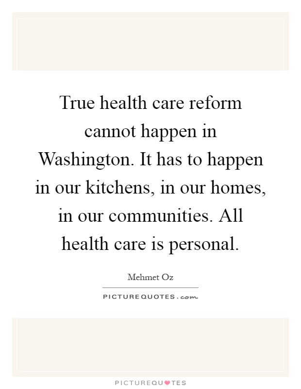 True health care reform cannot happen in Washington. It has to happen in our kitchens, in our homes, in our communities. All health care is personal Picture Quote #1