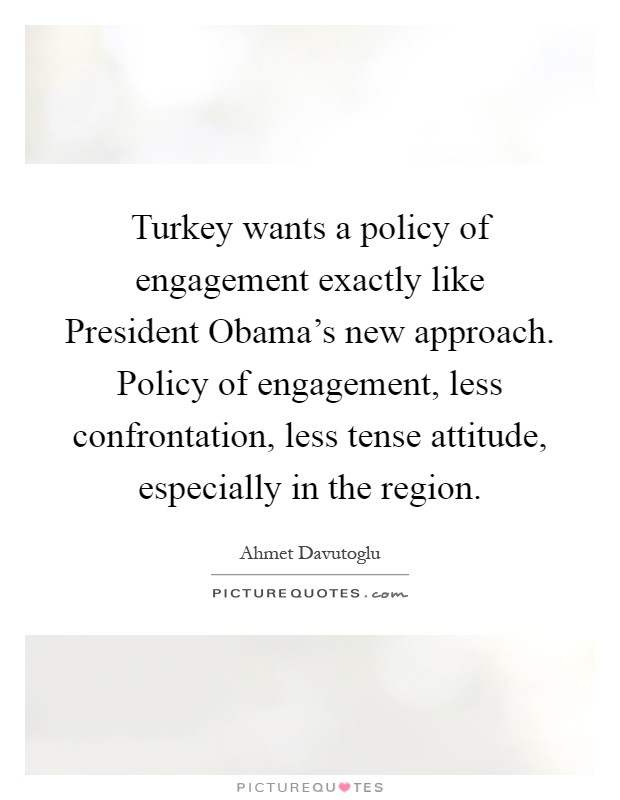 Turkey wants a policy of engagement exactly like President Obama's new approach. Policy of engagement, less confrontation, less tense attitude, especially in the region Picture Quote #1