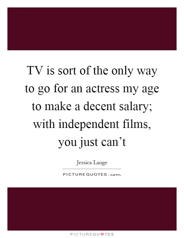 TV is sort of the only way to go for an actress my age to make a decent salary; with independent films, you just can't Picture Quote #1