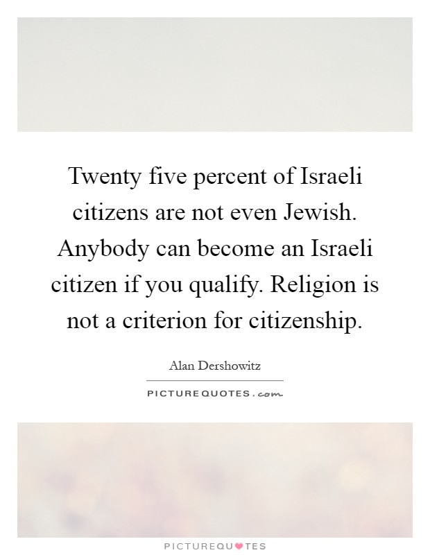 Twenty five percent of Israeli citizens are not even Jewish. Anybody can become an Israeli citizen if you qualify. Religion is not a criterion for citizenship Picture Quote #1