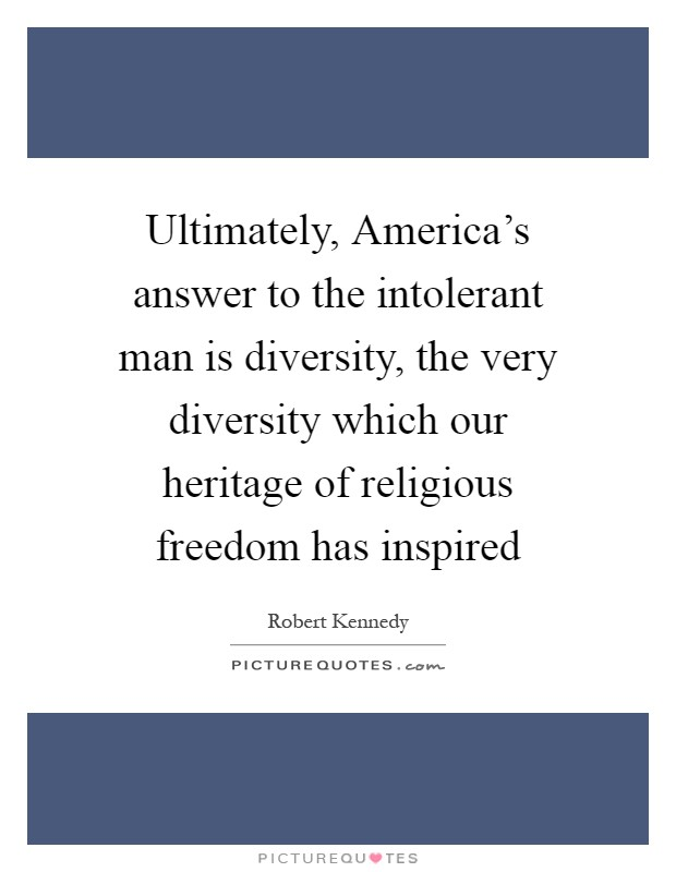 Ultimately, America's answer to the intolerant man is diversity, the very diversity which our heritage of religious freedom has inspired Picture Quote #1
