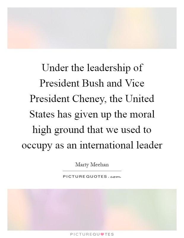 Under the leadership of President Bush and Vice President Cheney, the United States has given up the moral high ground that we used to occupy as an international leader Picture Quote #1