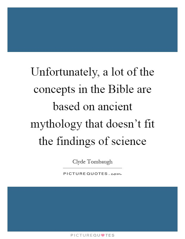 Unfortunately, a lot of the concepts in the Bible are based on ancient mythology that doesn't fit the findings of science Picture Quote #1