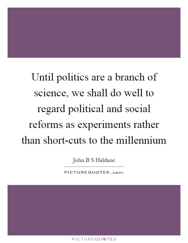 Until politics are a branch of science, we shall do well to regard political and social reforms as experiments rather than short-cuts to the millennium Picture Quote #1