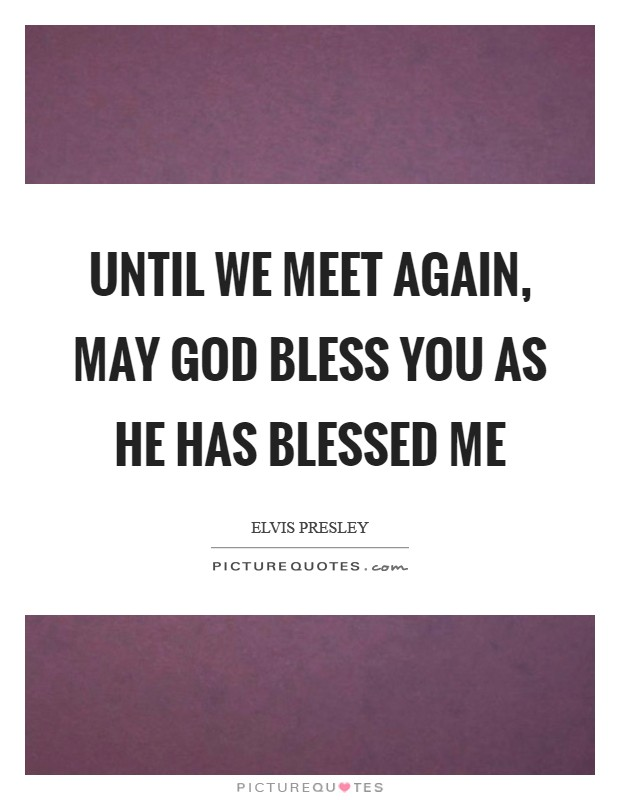 Until we meet again, may God bless you as he has blessed me Picture Quote #1