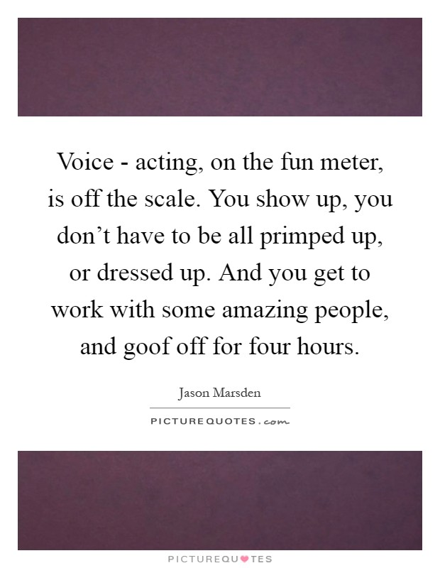 Voice - acting, on the fun meter, is off the scale. You show up, you don't have to be all primped up, or dressed up. And you get to work with some amazing people, and goof off for four hours Picture Quote #1