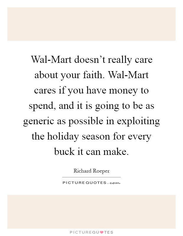 Wal-Mart doesn't really care about your faith. Wal-Mart cares if you have money to spend, and it is going to be as generic as possible in exploiting the holiday season for every buck it can make Picture Quote #1