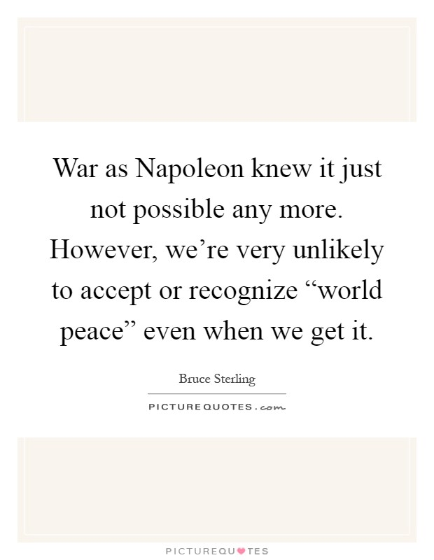 "War as Napoleon knew it just not possible any more. However, we're very unlikely to accept or recognize ""world peace"" even when we get it Picture Quote #1"