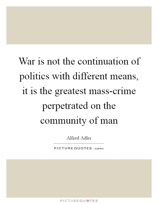 War is not the continuation of politics with different means, it is the greatest mass-crime perpetrated on the community of man Picture Quote #1