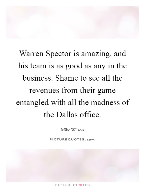Warren Spector is amazing, and his team is as good as any in the business. Shame to see all the revenues from their game entangled with all the madness of the Dallas office Picture Quote #1