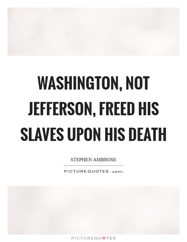 Washington, not Jefferson, freed his slaves upon his death Picture Quote #1