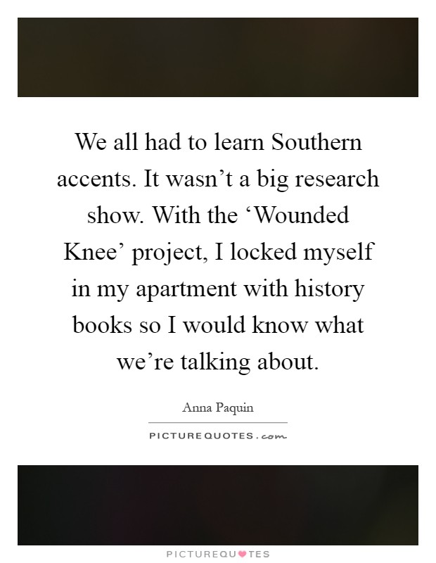We all had to learn Southern accents. It wasn't a big research show. With the 'Wounded Knee' project, I locked myself in my apartment with history books so I would know what we're talking about Picture Quote #1