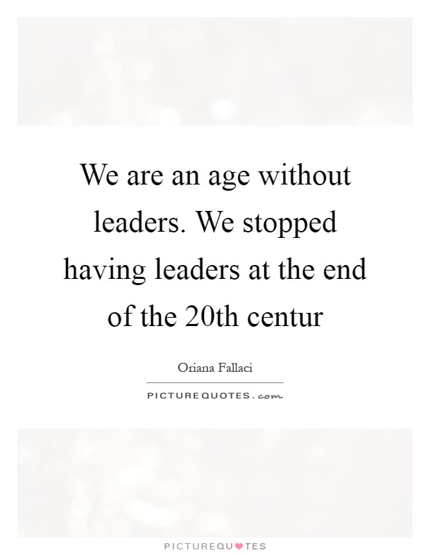 We are an age without leaders. We stopped having leaders at the end of the 20th centur Picture Quote #1
