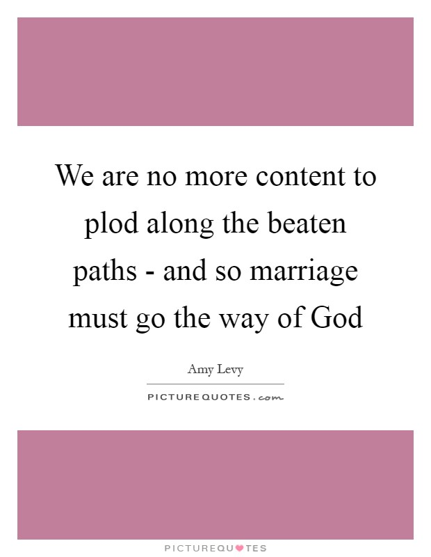 We are no more content to plod along the beaten paths - and so marriage must go the way of God Picture Quote #1