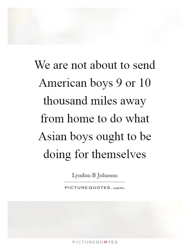 We are not about to send American boys 9 or 10 thousand miles away from home to do what Asian boys ought to be doing for themselves Picture Quote #1