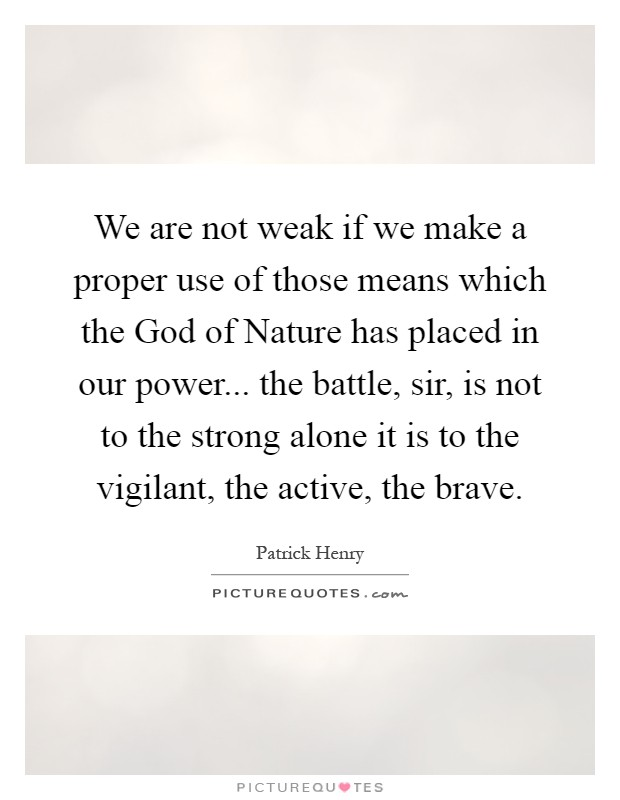 We are not weak if we make a proper use of those means which the God of Nature has placed in our power... the battle, sir, is not to the strong alone it is to the vigilant, the active, the brave Picture Quote #1