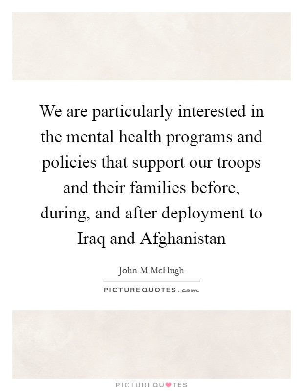 We are particularly interested in the mental health programs and policies that support our troops and their families before, during, and after deployment to Iraq and Afghanistan Picture Quote #1
