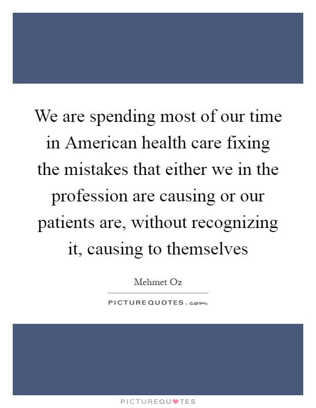 We are spending most of our time in American health care fixing the mistakes that either we in the profession are causing or our patients are, without recognizing it, causing to themselves Picture Quote #1