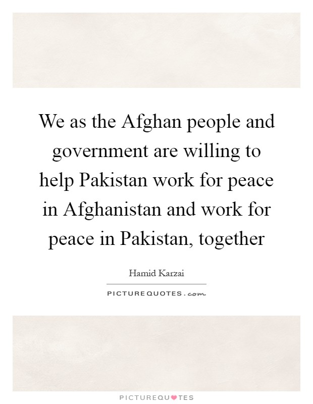 We as the Afghan people and government are willing to help Pakistan work for peace in Afghanistan and work for peace in Pakistan, together Picture Quote #1