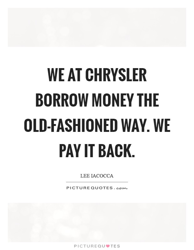 We at Chrysler borrow money the old-fashioned way. We pay it back Picture Quote #1