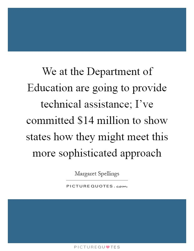 We at the Department of Education are going to provide technical assistance; I've committed $14 million to show states how they might meet this more sophisticated approach Picture Quote #1