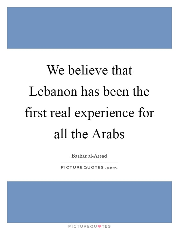We believe that Lebanon has been the first real experience for all the Arabs Picture Quote #1
