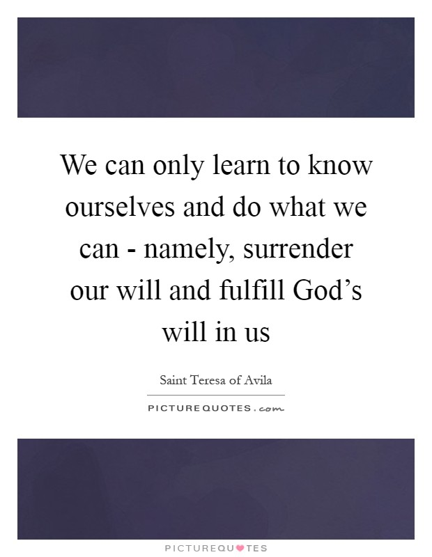 We can only learn to know ourselves and do what we can - namely, surrender our will and fulfill God's will in us Picture Quote #1