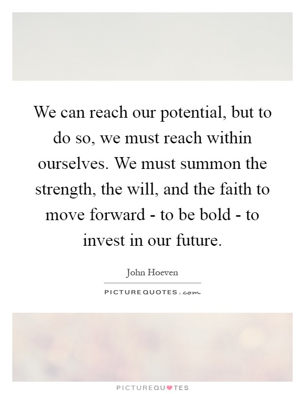 We can reach our potential, but to do so, we must reach within ourselves. We must summon the strength, the will, and the faith to move forward - to be bold - to invest in our future Picture Quote #1