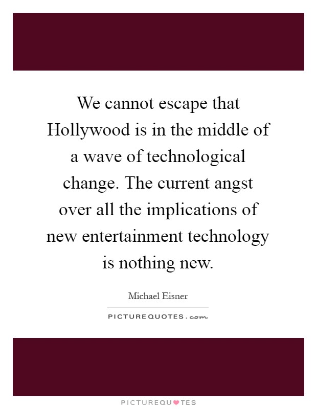 We cannot escape that Hollywood is in the middle of a wave of technological change. The current angst over all the implications of new entertainment technology is nothing new Picture Quote #1