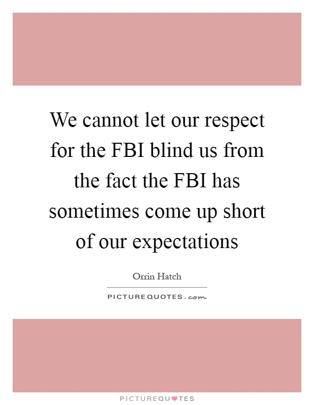 We cannot let our respect for the FBI blind us from the fact the FBI has sometimes come up short of our expectations Picture Quote #1