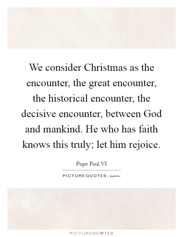 We consider Christmas as the encounter, the great encounter, the historical encounter, the decisive encounter, between God and mankind. He who has faith knows this truly; let him rejoice Picture Quote #1