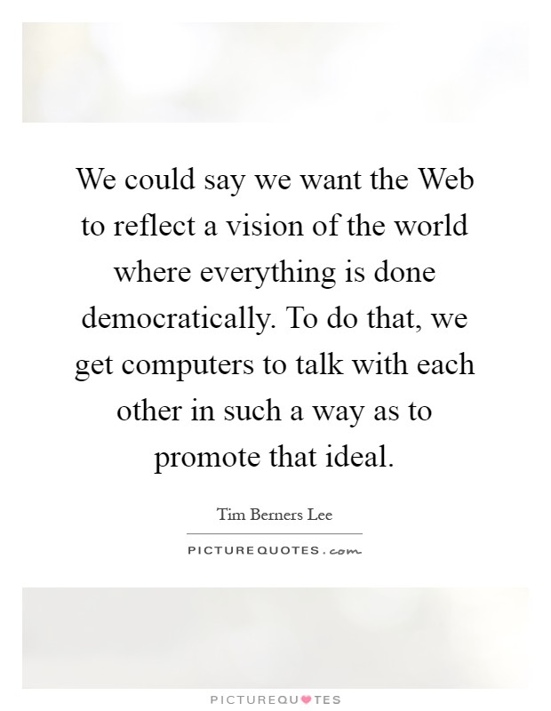 We could say we want the Web to reflect a vision of the world where everything is done democratically. To do that, we get computers to talk with each other in such a way as to promote that ideal Picture Quote #1